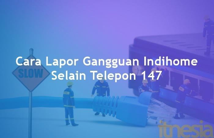 3 Cara Lapor Gangguan Indihome Selain Telepon 147 Itnesia