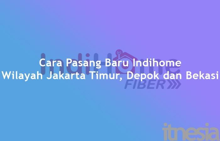 Cara pasang baru Indihome Wilayah Jakarta Timur, Depok dan Bekasi